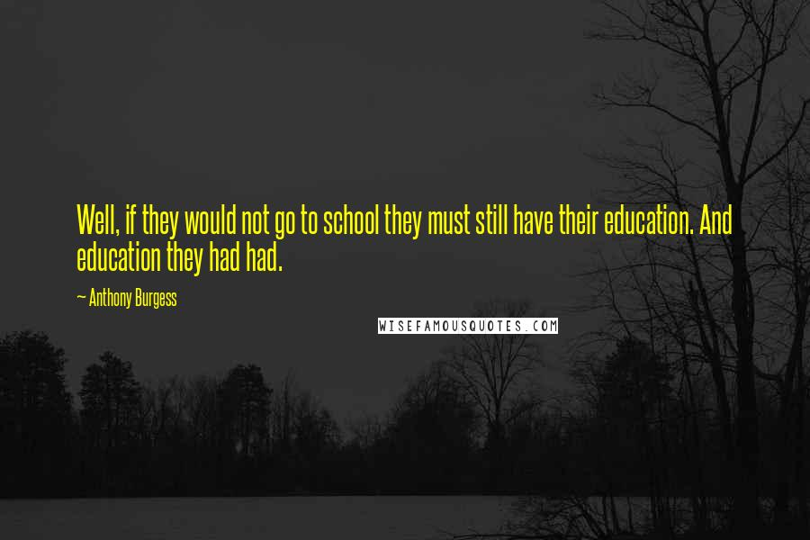 Anthony Burgess quotes: Well, if they would not go to school they must still have their education. And education they had had.