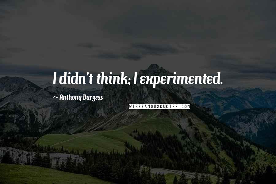 Anthony Burgess quotes: I didn't think; I experimented.