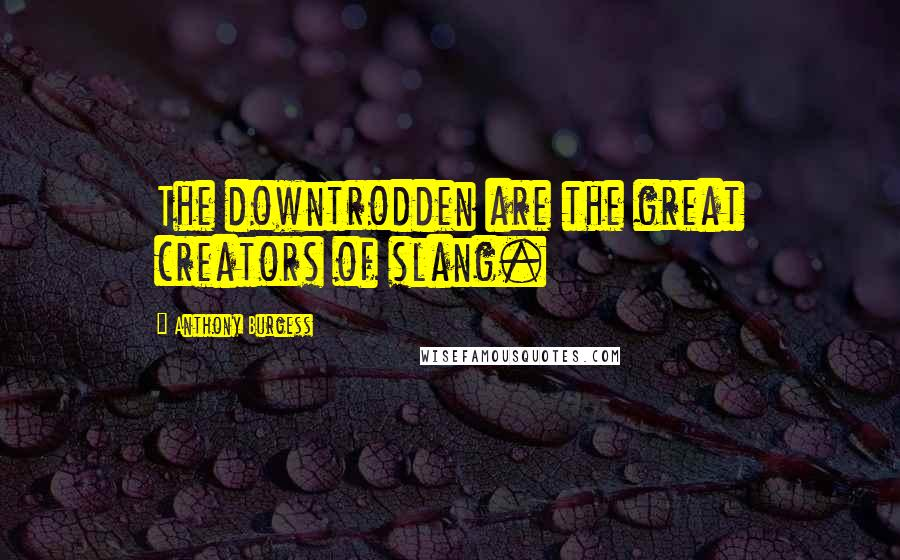 Anthony Burgess quotes: The downtrodden are the great creators of slang.