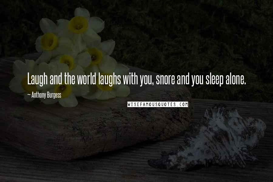 Anthony Burgess quotes: Laugh and the world laughs with you, snore and you sleep alone.