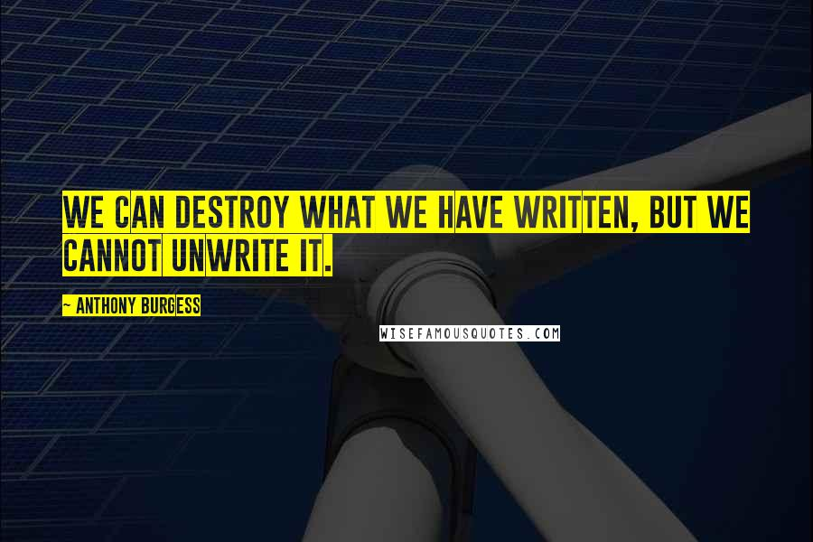 Anthony Burgess quotes: We can destroy what we have written, but we cannot unwrite it.