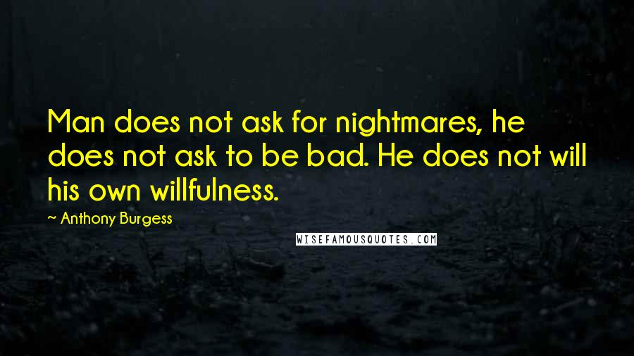 Anthony Burgess quotes: Man does not ask for nightmares, he does not ask to be bad. He does not will his own willfulness.