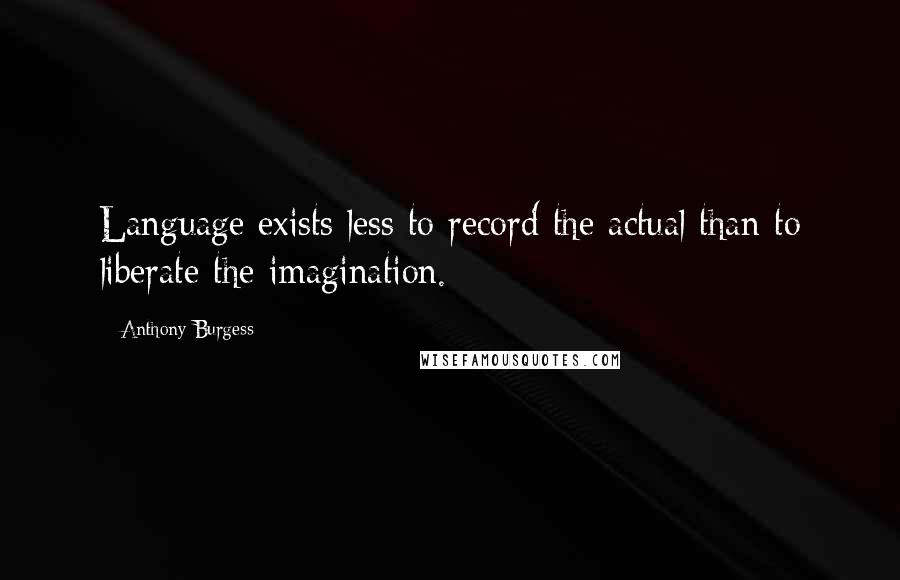 Anthony Burgess quotes: Language exists less to record the actual than to liberate the imagination.