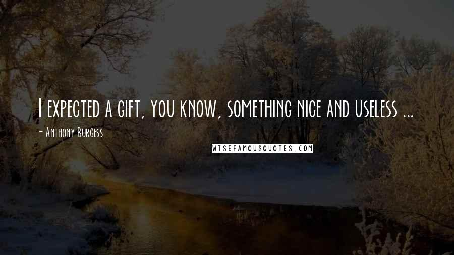 Anthony Burgess quotes: I expected a gift, you know, something nice and useless ...