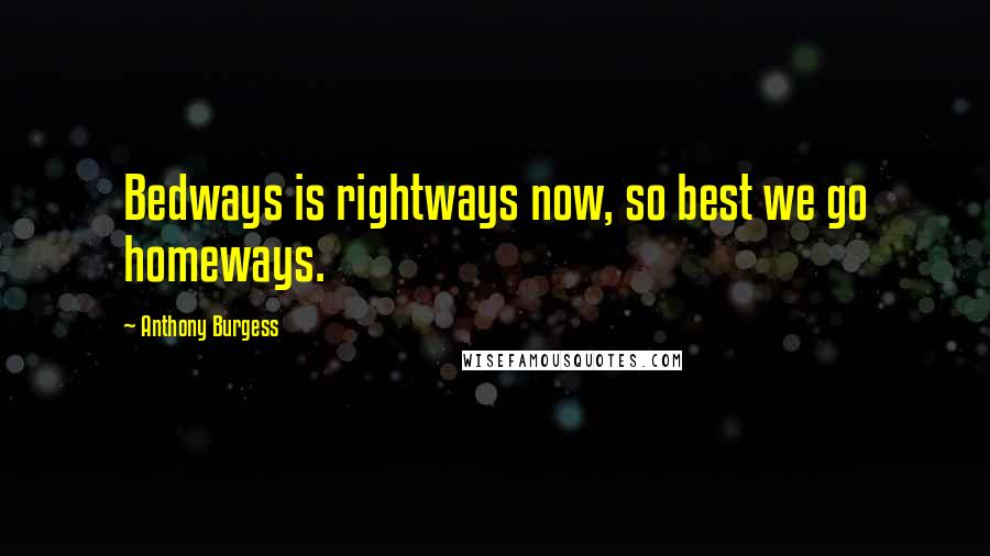 Anthony Burgess quotes: Bedways is rightways now, so best we go homeways.