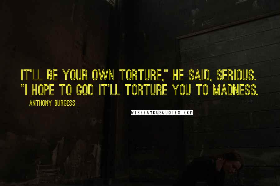 "Anthony Burgess quotes: It'll be your own torture,"" he said, serious. ""I hope to God it'll torture you to madness."