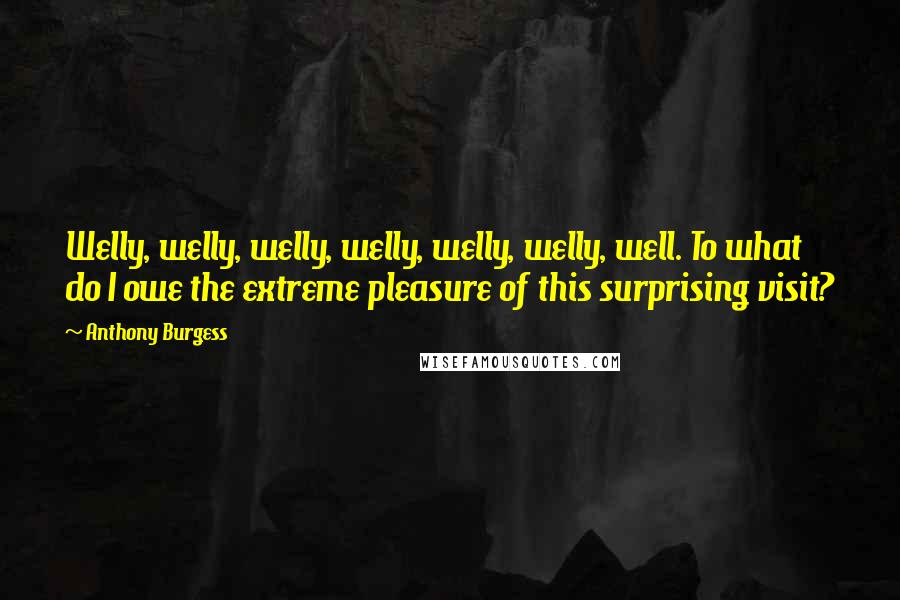 Anthony Burgess quotes: Welly, welly, welly, welly, welly, welly, well. To what do I owe the extreme pleasure of this surprising visit?
