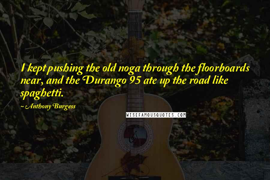 Anthony Burgess quotes: I kept pushing the old noga through the floorboards near, and the Durango 95 ate up the road like spaghetti.