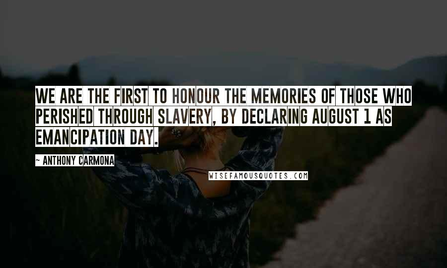 Anthony Carmona quotes: We are the first to honour the memories of those who perished through slavery, by declaring August 1 as Emancipation Day.