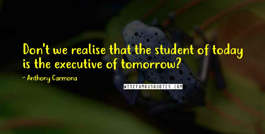 Anthony Carmona quotes: Don't we realise that the student of today is the executive of tomorrow?