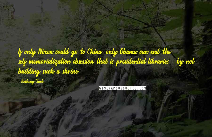 Anthony Clark quotes: If only Nixon could go to China, only Obama can end the self-memorialization obsession that is presidential libraries - by not building such a shrine.