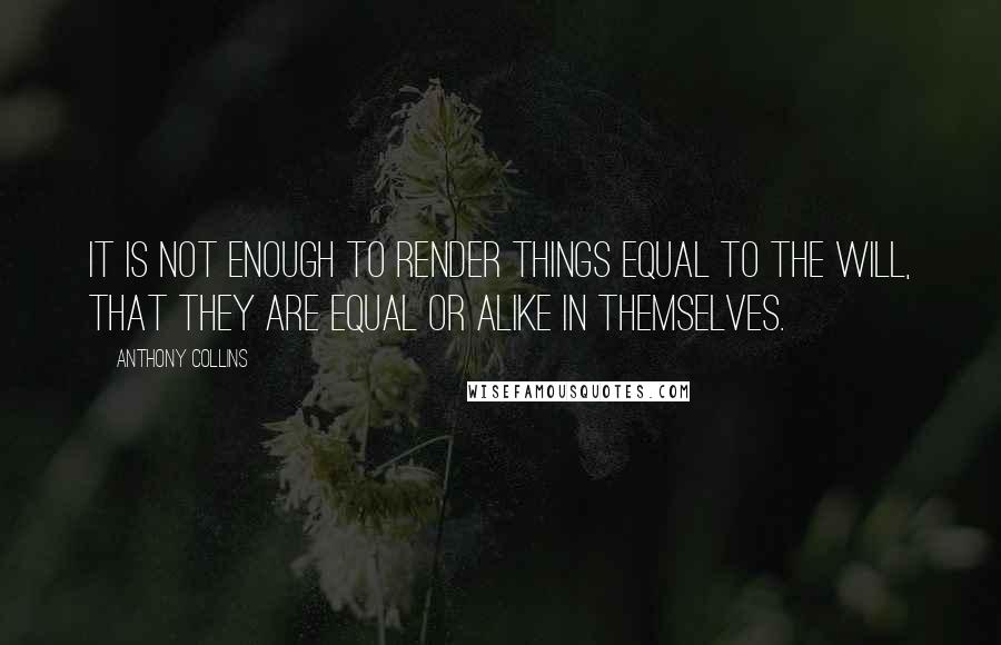 Anthony Collins quotes: It is not enough to render things equal to the will, that they are equal or alike in themselves.