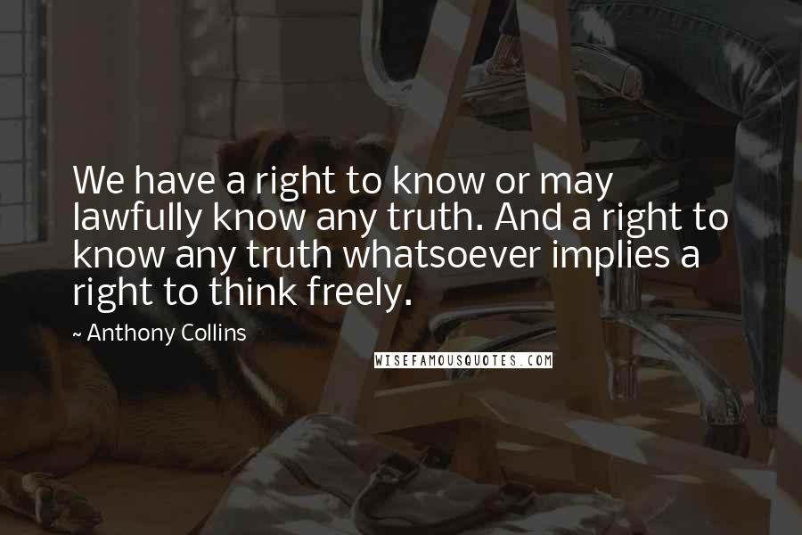 Anthony Collins quotes: We have a right to know or may lawfully know any truth. And a right to know any truth whatsoever implies a right to think freely.