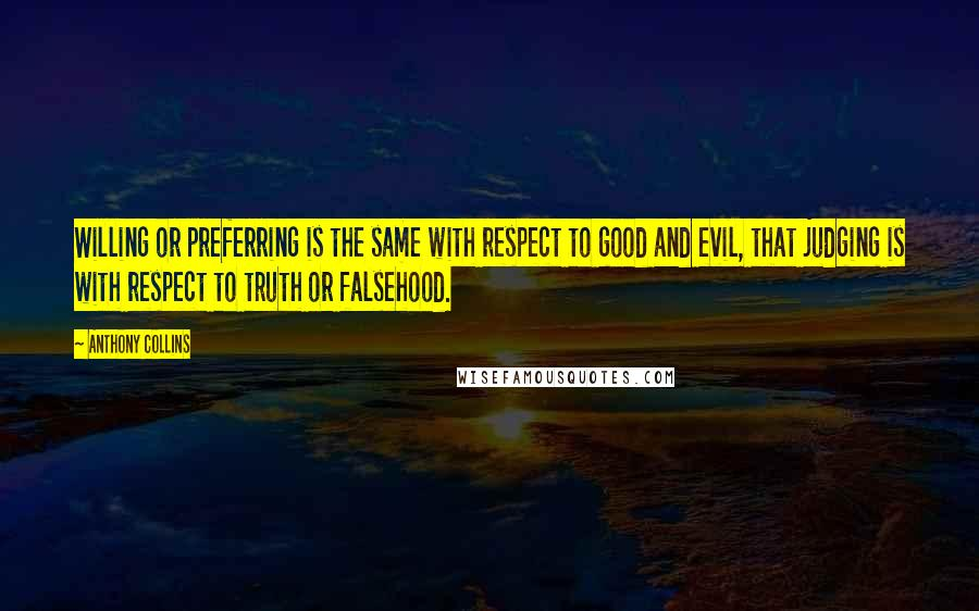 Anthony Collins quotes: Willing or preferring is the same with respect to good and evil, that judging is with respect to truth or falsehood.