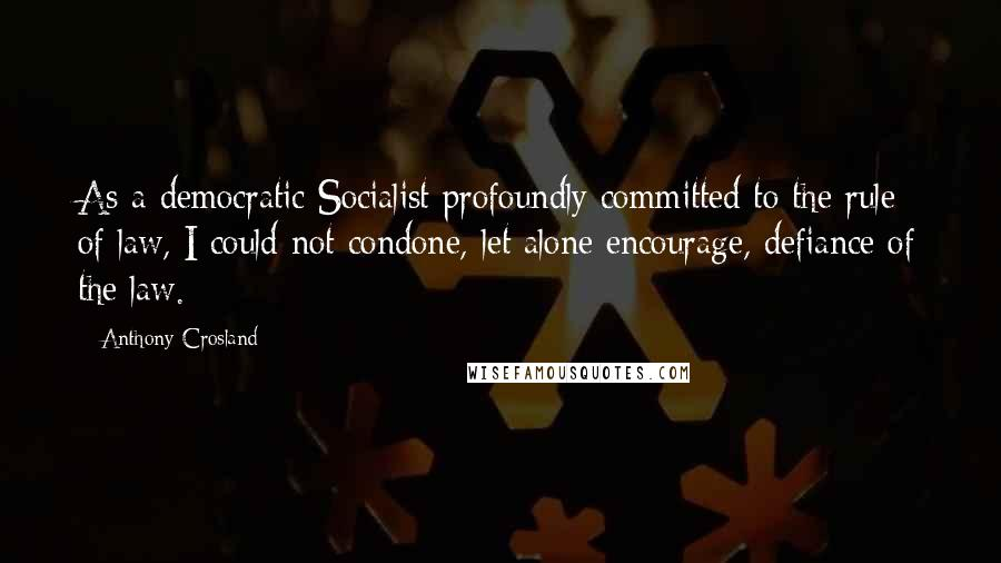 Anthony Crosland quotes: As a democratic Socialist profoundly committed to the rule of law, I could not condone, let alone encourage, defiance of the law.