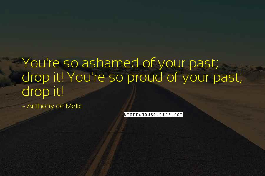 Anthony De Mello quotes: You're so ashamed of your past; drop it! You're so proud of your past; drop it!