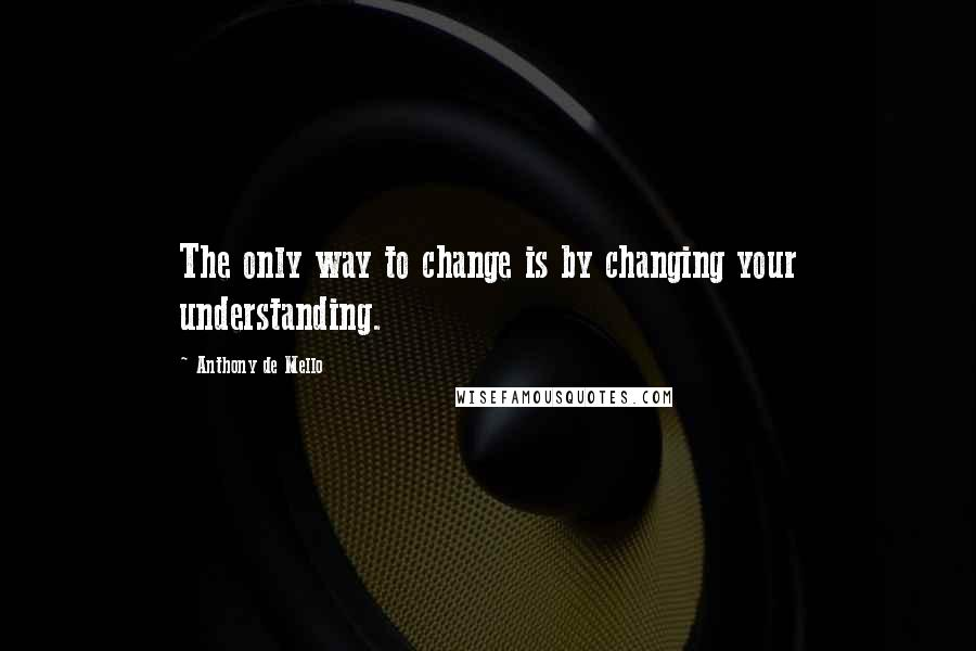Anthony De Mello quotes: The only way to change is by changing your understanding.