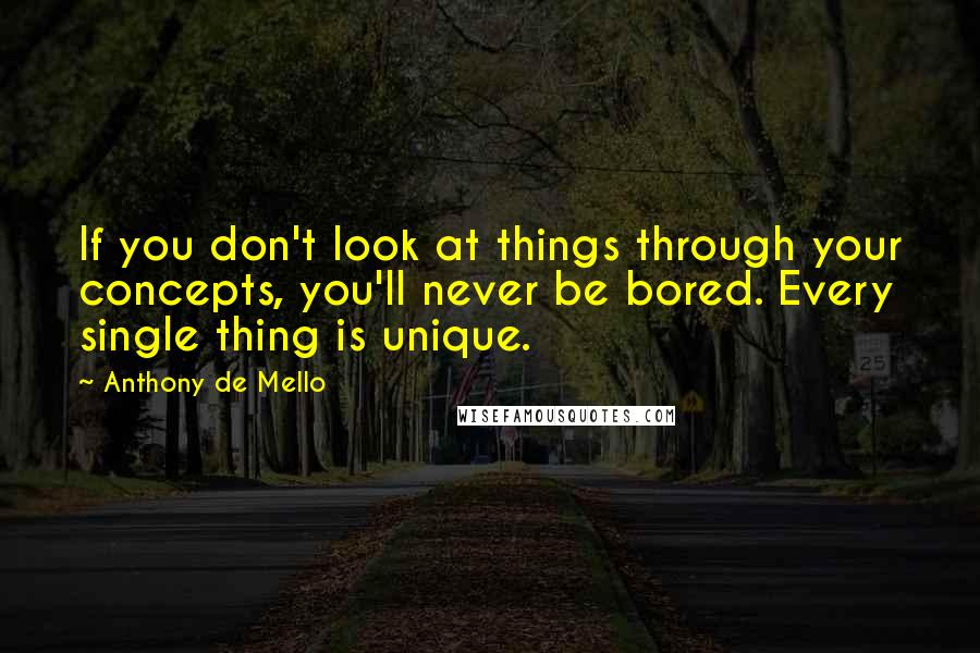 Anthony De Mello quotes: If you don't look at things through your concepts, you'll never be bored. Every single thing is unique.