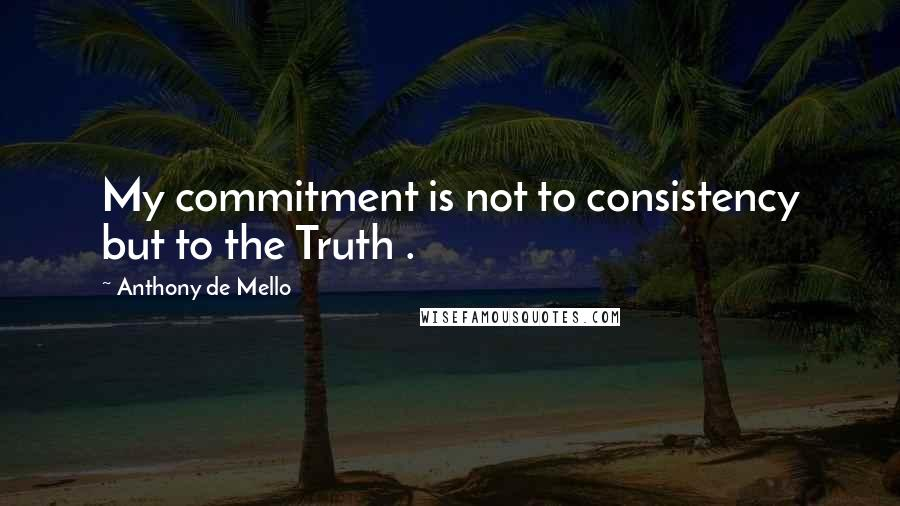 Anthony De Mello quotes: My commitment is not to consistency but to the Truth .