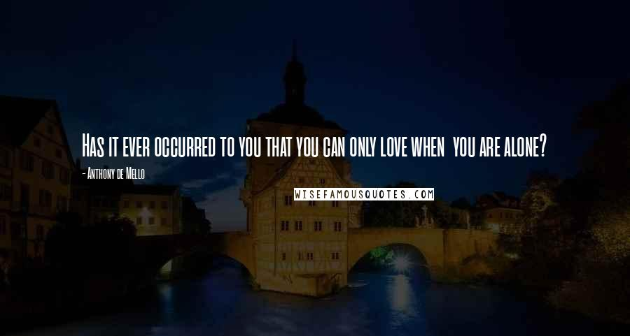 Anthony De Mello quotes: Has it ever occurred to you that you can only love when you are alone?
