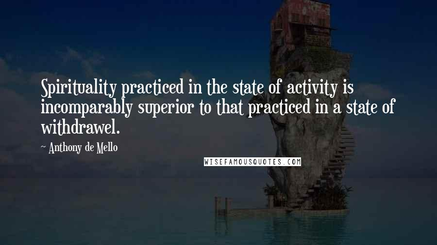Anthony De Mello quotes: Spirituality practiced in the state of activity is incomparably superior to that practiced in a state of withdrawel.