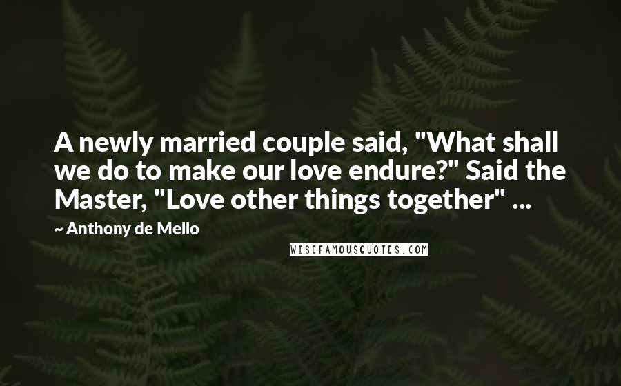 """Anthony De Mello quotes: A newly married couple said, """"What shall we do to make our love endure?"""" Said the Master, """"Love other things together"""" ..."""