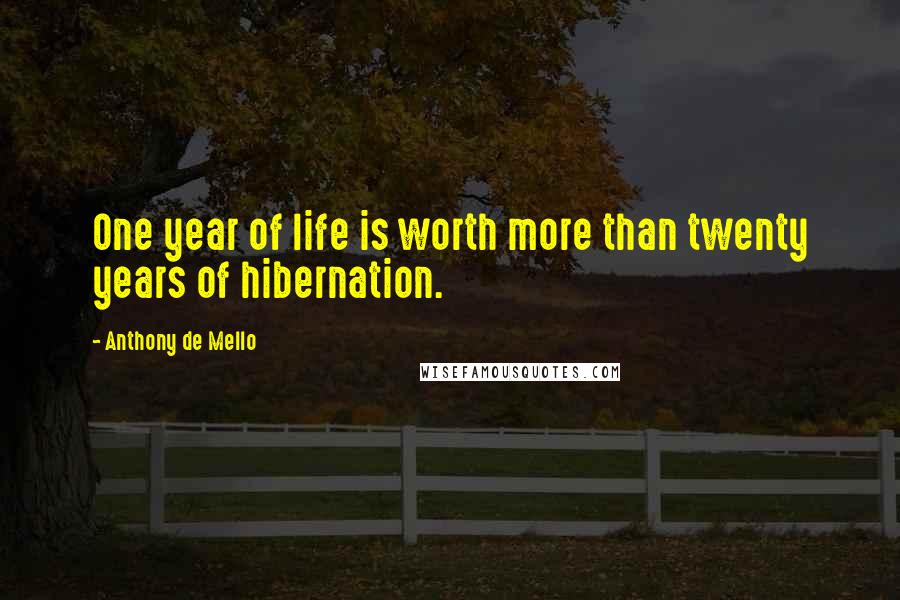 Anthony De Mello quotes: One year of life is worth more than twenty years of hibernation.