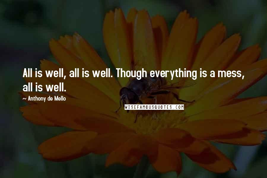 Anthony De Mello quotes: All is well, all is well. Though everything is a mess, all is well.