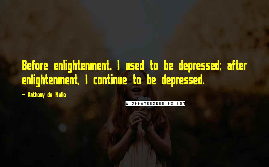 Anthony De Mello quotes: Before enlightenment, I used to be depressed; after enlightenment, I continue to be depressed.