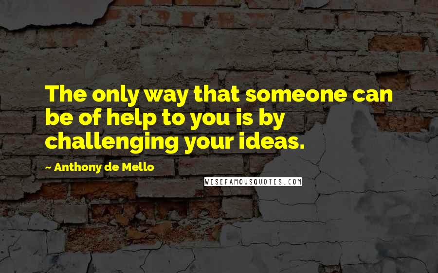 Anthony De Mello quotes: The only way that someone can be of help to you is by challenging your ideas.