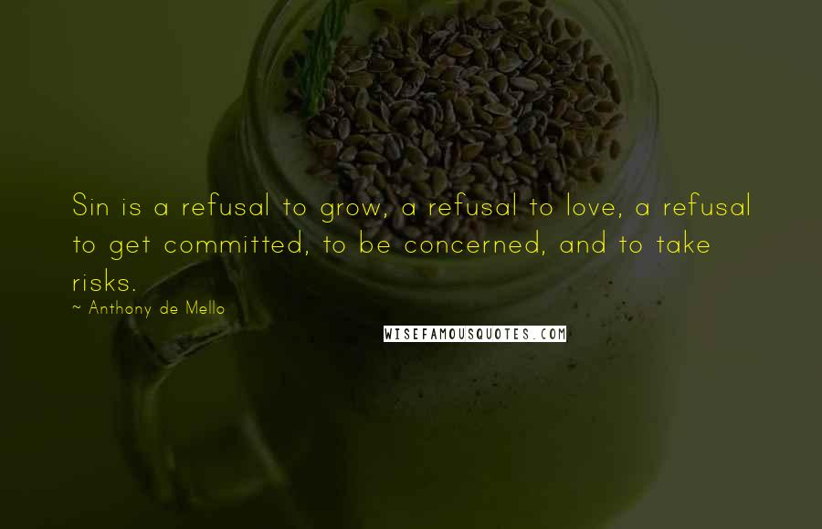 Anthony De Mello quotes: Sin is a refusal to grow, a refusal to love, a refusal to get committed, to be concerned, and to take risks.