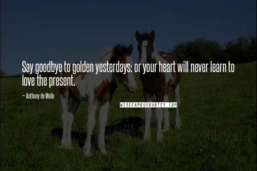 Anthony De Mello quotes: Say goodbye to golden yesterdays: or your heart will never learn to love the present.