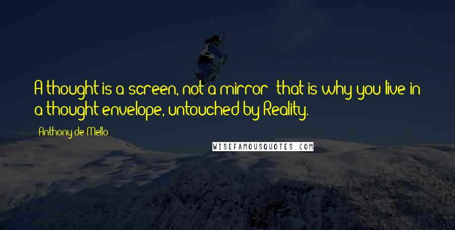 Anthony De Mello quotes: A thought is a screen, not a mirror; that is why you live in a thought envelope, untouched by Reality.