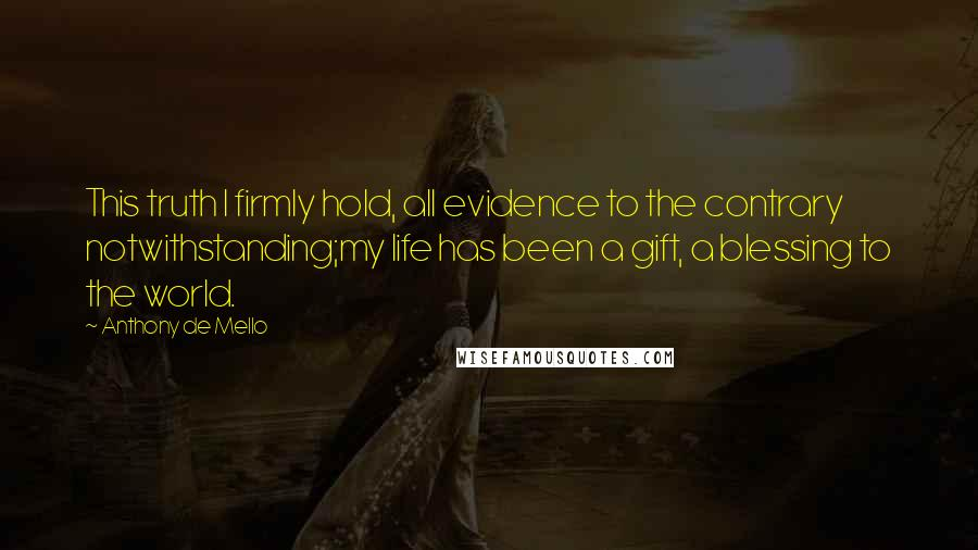 Anthony De Mello quotes: This truth I firmly hold, all evidence to the contrary notwithstanding;my life has been a gift, a blessing to the world.