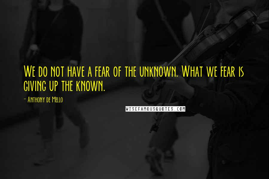 Anthony De Mello quotes: We do not have a fear of the unknown. What we fear is giving up the known.