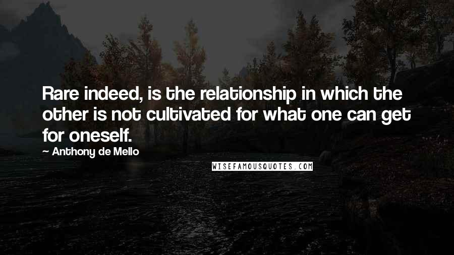 Anthony De Mello quotes: Rare indeed, is the relationship in which the other is not cultivated for what one can get for oneself.