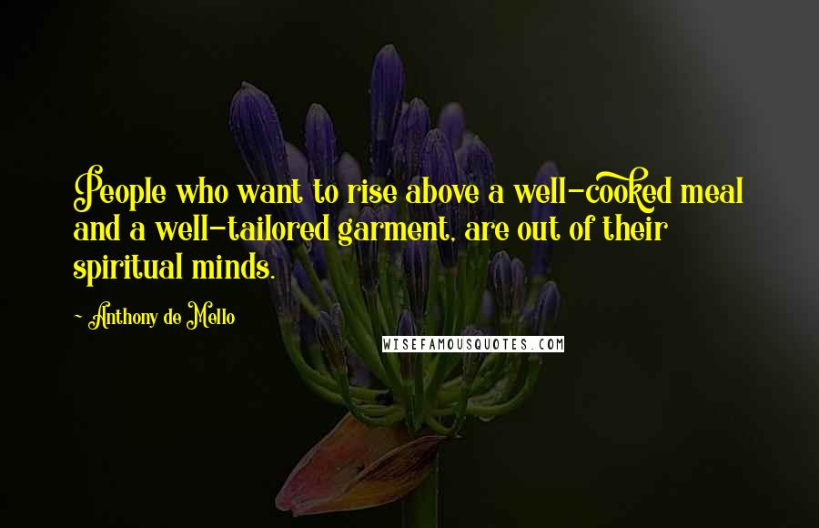 Anthony De Mello quotes: People who want to rise above a well-cooked meal and a well-tailored garment, are out of their spiritual minds.