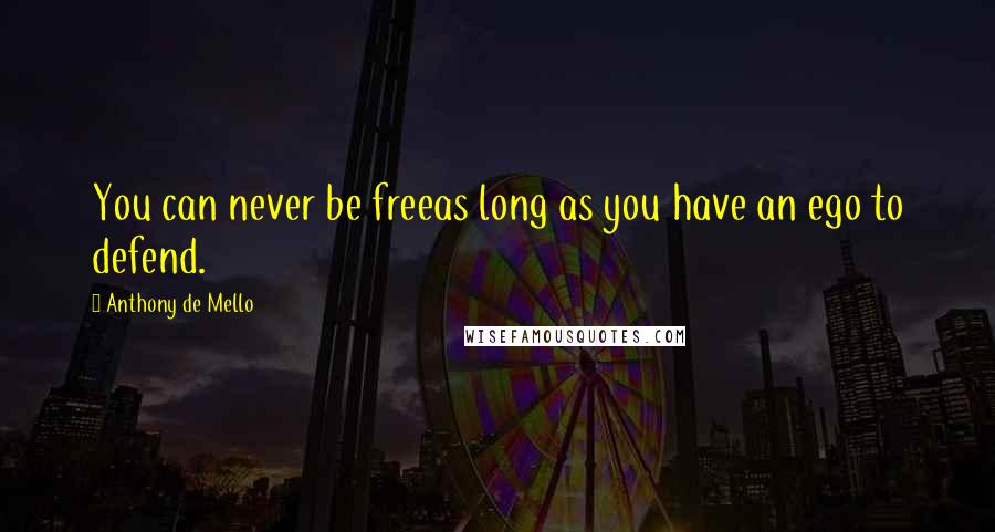 Anthony De Mello quotes: You can never be freeas long as you have an ego to defend.