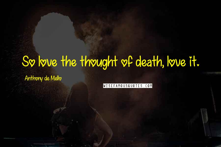 Anthony De Mello quotes: So love the thought of death, love it.