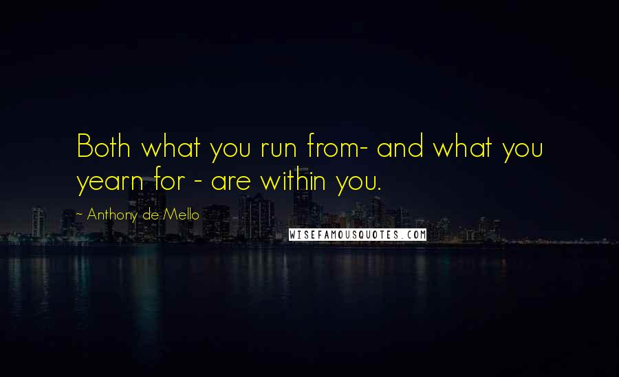 Anthony De Mello quotes: Both what you run from- and what you yearn for - are within you.