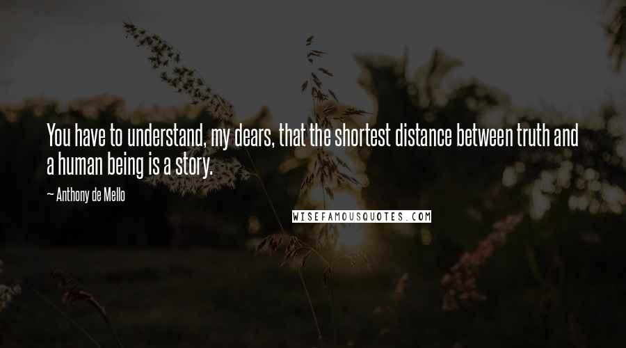 Anthony De Mello quotes: You have to understand, my dears, that the shortest distance between truth and a human being is a story.
