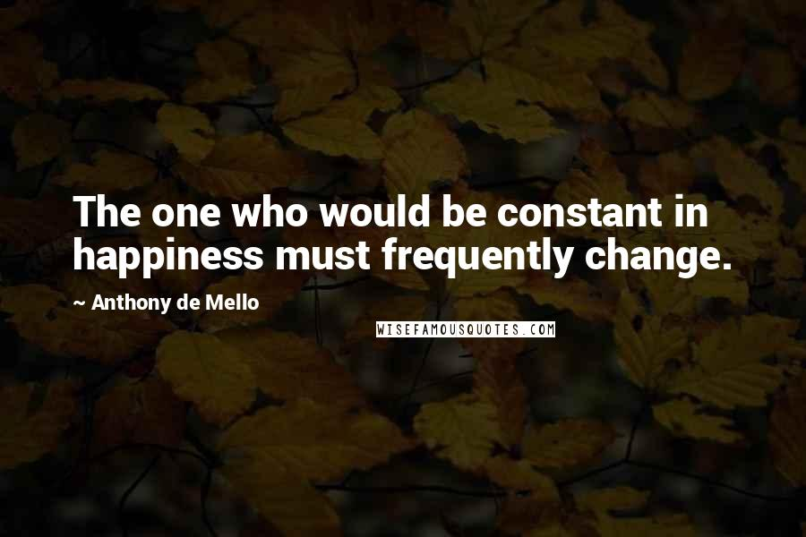 Anthony De Mello quotes: The one who would be constant in happiness must frequently change.