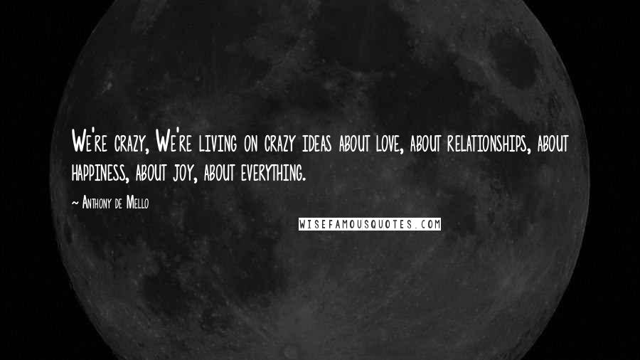 Anthony De Mello quotes: We're crazy, We're living on crazy ideas about love, about relationships, about happiness, about joy, about everything.