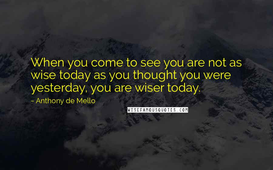Anthony De Mello quotes: When you come to see you are not as wise today as you thought you were yesterday, you are wiser today.