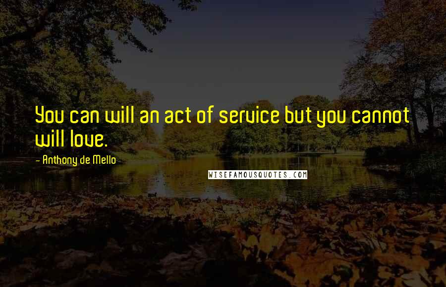 Anthony De Mello quotes: You can will an act of service but you cannot will love.