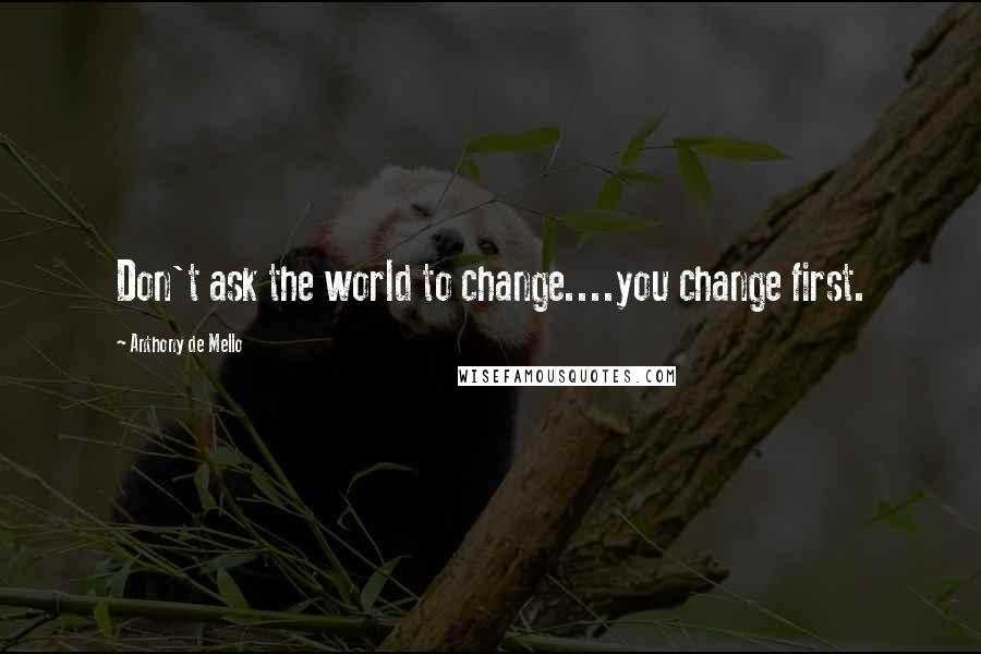 Anthony De Mello quotes: Don't ask the world to change....you change first.