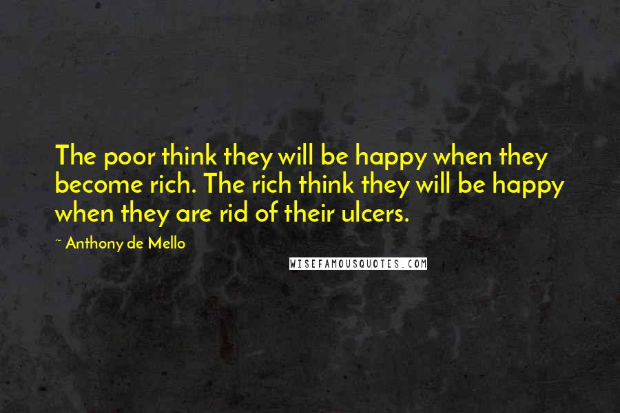Anthony De Mello quotes: The poor think they will be happy when they become rich. The rich think they will be happy when they are rid of their ulcers.