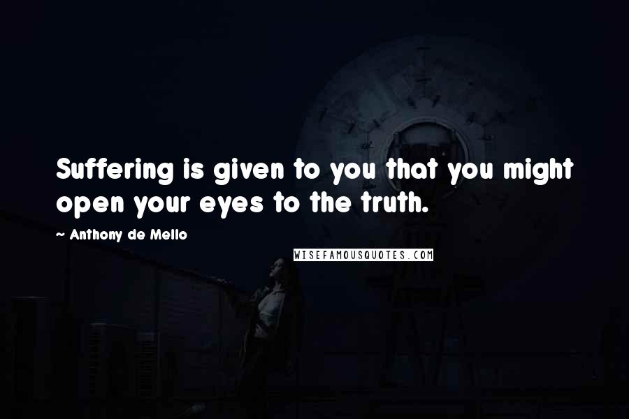 Anthony De Mello quotes: Suffering is given to you that you might open your eyes to the truth.