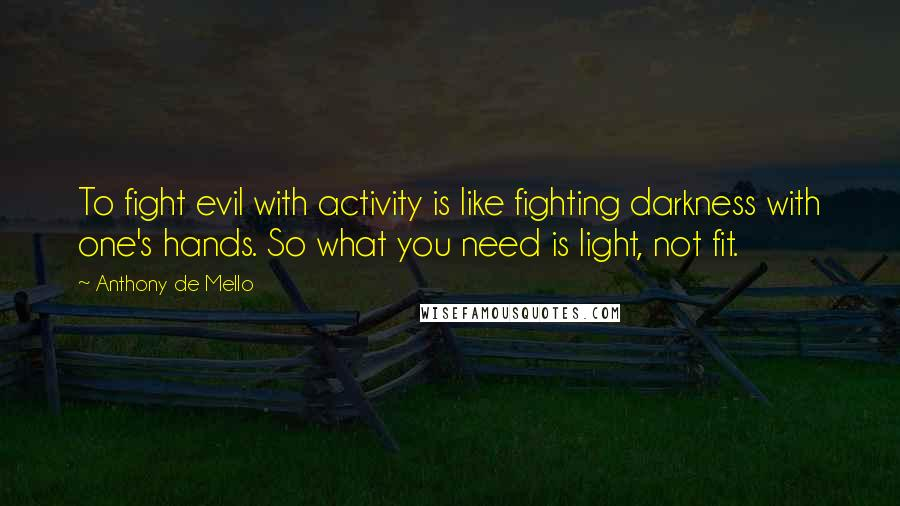 Anthony De Mello quotes: To fight evil with activity is like fighting darkness with one's hands. So what you need is light, not fit.