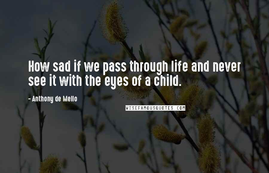 Anthony De Mello quotes: How sad if we pass through life and never see it with the eyes of a child.